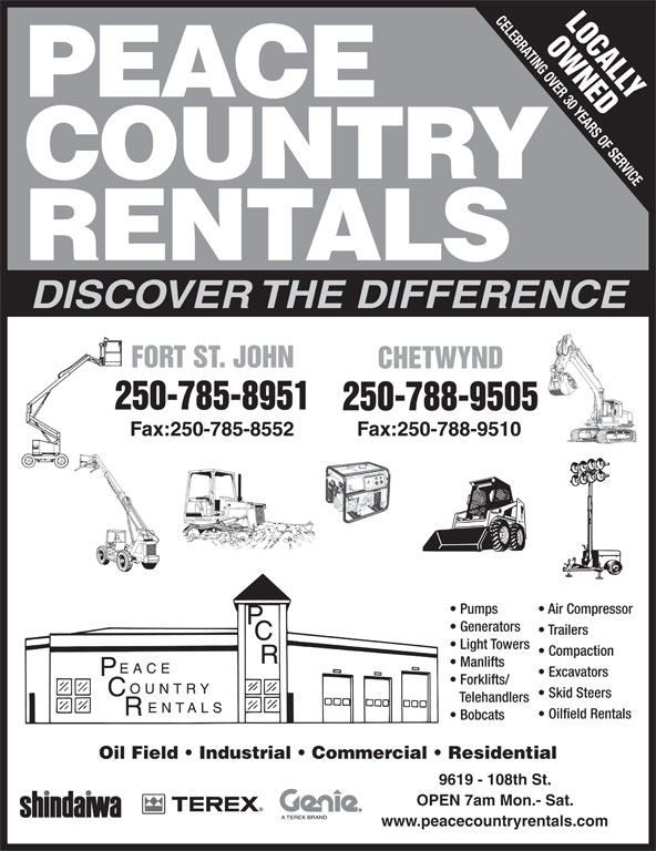 Peace Country Rentals & Sales Inc (250-785-8951) - Display Ad - www.peacecountryrentals.com CELEBRATING OVER 30 YEARS OF SERVICE LOCALLY OWNEDF PEACE COUNTRY RENTALS DISCOVER THE DIFFERENCE FORT ST. JOHNORT ST. JOHN CHETWYNDCHETWYND 250-785-8951 250-788-9505 Fax:250-785-8552 Fax:250-788-9510 Pumps Air Compressor Generators Light Towers Compaction Manlifts Excavators Forklifts/ Skid Steers Telehandlers Oilfield Rentals Bobcats Oil Field   Industrial   Commercial   Residential 9619 - 108th St. OPEN 7am Mon.- Sat. Trailers