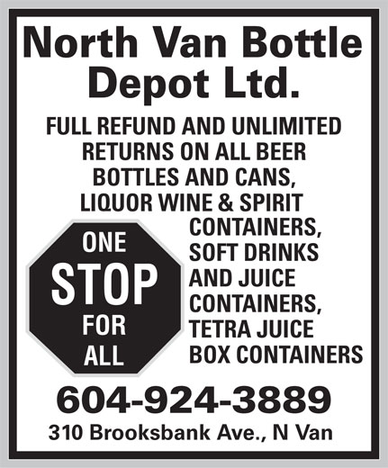 North Van Bottle Depot Ltd (604-924-3889) - Display Ad - 310 Brooksbank Ave., N Van North Van Bottle Depot Ltd. FULL REFUND AND UNLIMITED RETURNS ON ALL BEER BOTTLES AND CANS, LIQUOR WINE & SPIRIT CONTAINERS, ONE SOFT DRINKS AND JUICE STOP CONTAINERS, FOR TETRA JUICE BOX CONTAINERS ALL 604-924-3889 310 Brooksbank Ave., N Van North Van Bottle Depot Ltd. FULL REFUND AND UNLIMITED RETURNS ON ALL BEER BOTTLES AND CANS, LIQUOR WINE & SPIRIT CONTAINERS, ONE SOFT DRINKS AND JUICE STOP CONTAINERS, FOR TETRA JUICE BOX CONTAINERS ALL 604-924-3889