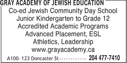 Gray Academy of Jewish Education (204-477-7410) - Display Ad - Junior Kindergarten to Grade 12 Accredited Academic Programs Advanced Placement, ESL Athletics, Leadership www.grayacademy.ca Co-ed Jewish Community Day School