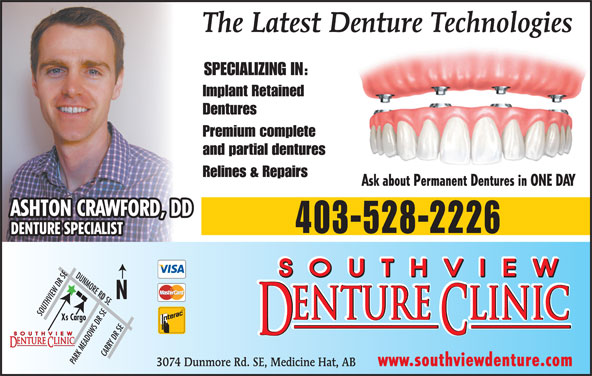 Southview Denture Clinic (403-528-2226) - Display Ad - and partial dentures Ask about Permanent Dentures in ONE DAY Relines & Repairs ASHTON CRAWFORD, DD 403-528-2226 DENTURE SPECIALIST DUNMORE RD SESOUTHVIEW DR SE Xs Cargo CARRY DR SE PARK MEADOWS DR SE 3074 Dunmore Rd. SE, Medicine Hat, AB www.southviewdenture.com The Latest Denture Technologies SPECIALIZING IN: Implant Retained Dentures Premium complete