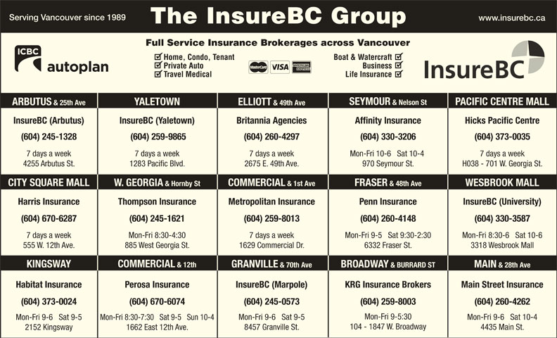 KRG Insurance Brokers (Western) Inc (604-731-6541) - Display Ad - Full Service Insurance Brokerages across Vancouver Home, Condo, Tenant Boat & Watercraft Private Auto Business Travel Medical Life Insurance SEYMOUR & Nelson St PACIFIC CENTRE MALL YALETOWN ARBUTUS & 25th Ave ELLIOTT & 49th Ave InsureBC (Arbutus) InsureBC (Yaletown) Hicks Pacific CentreBritannia Agencies Affinity Insurance (604) 245-1328 (604) 259-9865 (604) 260-4297 (604) 330-3206 (604) 373-0035 7 days a week7 days a week 7 days a week Mon-Fri 10-6   Sat 10-4 H038 - 701 W. Georgia St.4255 Arbutus St. 1283 Pacific Blvd. 2675 E. 49th Ave. 970 Seymour St. FRASER & 48th Ave COMMERCIAL & 1st Ave W. GEORGIA & Hornby StCITY SQUARE MALL WESBROOK MALL Harris Insurance Thompson Insurance Penn Insurance InsureBC (University)Metropolitan Insurance (604) 260-4148(604) 670-6287 (604) 259-8013 (604) 330-3587(604) 245-1621 Mon-Fri 9-5   Sat 9:30-2:307 days a week 7 days a weekMon-Fri 8:30-4:30 Mon-Fri 8:30-6   Sat 10-6 6332 Fraser St.555 W. 12th Ave. 1629 Commercial Dr.885 West Georgia St. 3318 Wesbrook Mall COMMERCIAL & 12th KINGSWAY GRANVILLE & 70th Ave BROADWAY & BURRARD ST MAIN & 28th Ave Main Street InsuranceHabitat Insurance InsureBC (Marpole)Perosa Insurance KRG Insurance Brokers (604) 670-6074(604) 373-0024 (604) 245-0573 (604) 259-8003 (604) 260-4262 Mon-Fri 9-5:30 Mon-Fri 9-6   Sat 10-4 Mon-Fri 9-6   Sat 9-5 Mon-Fri 8:30-7:30   Sat 9-5   Sun 10-4 Mon-Fri 9-6   Sat 9-5 Serving Vancouver since 1989 www.insurebc.ca The InsureBC Group 104 - 1847 W. Broadway 4435 Main St. 8457 Granville St. 1662 East 12th Ave. 2152 Kingsway