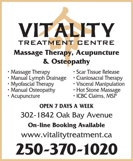 Vitality Treatment Centre (250-370-1020) - Display Ad - Massage Therapy, Acupuncture & Osteopathy Massage Therapy Scar Tissue Release Manual Lymph Drainage Craniosacral Therapy Myofascial Therapy Visceral Manipulation Manual Osteopathy Hot Stone Massage Acupuncture ICBC Claims, MSP OPEN 7 DAYS A WEEK 302-1842 Oak Bay Avenue On-line Booking Available www.vitalitytreatment.ca 250-370-1020