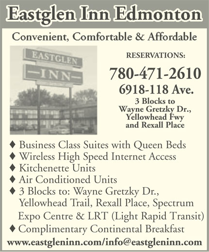 Eastglen Inn (780-471-2610) - Display Ad - RESERVATIONS: 780-471-2610 6918-118 Ave. 3 Blocks to Wayne Gretzky Dr., Yellowhead Fwy and Rexall Place Business Class Suites with Queen Beds Wireless High Speed Internet Access Kitchenette Units Air Conditioned Units 3 Blocks to: Wayne Gretzky Dr., Yellowhead Trail, Rexall Place, Spectrum Expo Centre & LRT (Light Rapid Transit) Complimentary Continental Breakfast
