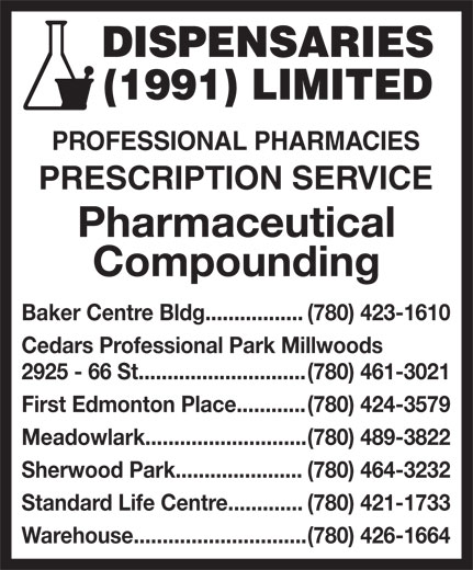Dispensaries (1991) Limited (780-426-1664) - Display Ad - DISPENSARIES (1991) LIMITED PROFESSIONAL PHARMACIES PRESCRIPTION SERVICE Pharmaceutical Compounding Baker Centre Bldg................. (780) 423-1610 Cedars Professional Park Millwoods 2925 - 66 St............................. (780) 461-3021 First Edmonton Place............ (780) 424-3579 Meadowlark............................ (780) 489-3822 Sherwood Park...................... (780) 464-3232 Standard Life Centre............. (780) 421-1733 Warehouse.............................. (780) 426-1664 DISPENSARIES (1991) LIMITED PROFESSIONAL PHARMACIES PRESCRIPTION SERVICE Pharmaceutical Compounding Baker Centre Bldg................. (780) 423-1610 Cedars Professional Park Millwoods 2925 - 66 St............................. (780) 461-3021 First Edmonton Place............ (780) 424-3579 Meadowlark............................ (780) 489-3822 Sherwood Park...................... (780) 464-3232 Standard Life Centre............. (780) 421-1733 Warehouse.............................. (780) 426-1664