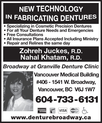 Broadway At Granville Denture Clinic (604-733-6131) - Display Ad - Specializing in Cosmetic Precision Dentures For all Your Denture Needs and Emergencies Free Consultations All Insurance Plans Accepted Including Ministry Repair and Relines the same day Zohreh Juckes, R.D. Nahal Khatam, R.D. Broadway at Granville Denture Clinic Vancouver Medical Building #406 - 1541 W. Broadway, Vancouver, BC  V6J 1W7 604-733-6131 www.denturebroadway.ca