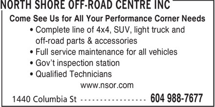 North Shore Off-Road Centre Inc (604-988-7677) - Display Ad - ¿ Qualified Technicians www.nsor.com Come See Us for All Your Performance Corner Needs ¿ Complete line of 4x4, SUV, light truck and ¿ off-road parts & accessories ¿ Full service maintenance for all vehicles ¿ Gov't inspection station