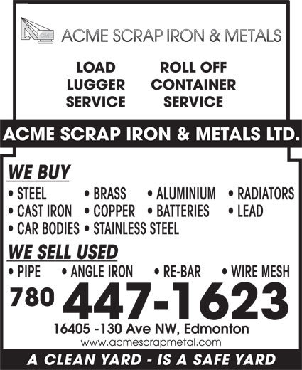Acme Scrap Iron & Metals Ltd (780-447-1623) - Display Ad - LOAD ROLL OFF LUGGER CONTAINER SERVICE ACME SCRAP IRON & METALS LTD. WE BUY STEEL BRASS ALUMINIUM  RADIATORS CAST IRON  COPPER  BATTERIES LEAD PIPE        ANGLE IRON        RE-BAR        WIRE MESH 780 447-1623 16405 -130 Ave NW, Edmonton www.acmescrapmetal.com A CLEAN YARD - IS A SAFE YARD WE SELL USED CAR BODIES  STAINLESS STEEL