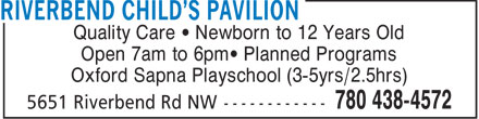 Riverbend Child's Pavilion (780-438-4572) - Display Ad - Quality Care   Newborn to 12 Years Old Open 7am to 6pm  Planned Programs Oxford Sapna Playschool (3-5yrs/2.5hrs)