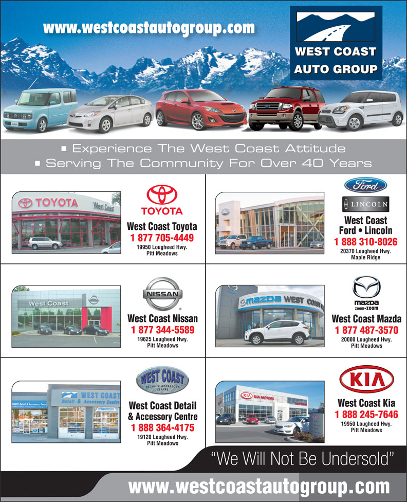 West Coast Toyota (604-465-9146) - Display Ad - www.westcoastautogroup.com WEST COAST AUTO GROUP Experience The West Coast Attitude Serving The Community For Over 40 Years West Coast West Coast Toyota Ford   Lincoln 1 877 705-4449 1 888 310-8026 19950 Lougheed Hwy. 20370 Lougheed Hwy. Pitt Meadows Maple Ridge West Coast Nissan West Coast Mazda 1 877 344-5589 1 877 487-3570 19625 Lougheed Hwy. 20000 Lougheed Hwy. Pitt Meadows West Coast Kia West Coast Detail 1 888 245-7646 & Accessory Centre 19950 Lougheed Hwy. 1 888 364-4175 Pitt Meadows 19120 Lougheed Hwy. Pitt Meadows We Will Not Be Undersold www.westcoastautogroup.com