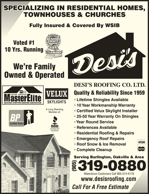 Desi's Roofing Co Ltd (905-319-0880) - Display Ad - Lifetime Shingles Available WEATHER STOPPPER ROOFING CONTRACTOR 10 Year Workmanship Warranty Certified Velux Skylight Installer SPECIALIZING IN RESIDENTIAL HOMES,SPECIALIZING IN RESIDENTIAL HOMES, TOWNHOUSES & CHURCHES Fully Insured & Covered By WSIB Voted #1 10 Yrs. Running We re Family Owned & Operated DESI S ROOFING CO. LTD. Quality & Reliability Since 1959 FACTORY CERTIFIED TM 25-50 Year Warranty On Shingles Year Round Service References Available Residential Roofing & Repairs Emergency Roof Repairs Roof Snow & Ice Removal Complete Cleanup Serving Burlington, Oakville & Area Waterdown Customers Call 905-574-4178 www.desisroofing.com Call For A Free Estimate