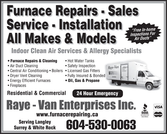 Raye Van Enterprises Inc (604-530-0063) - Display Ad - Furnace Repairs - Sales Service - Installation Free In-home Free In Inspections For In sp ection r Duct Air Ducts Ai All Makes & Models Indoor Clean Air Services & Allergy SpecialistsIndoorCleanAirServices&AllergySpecialists Furnace Repairs & Cleaning Hot Water Tanks Air Duct Cleaning Safety Inspection Central Air Conditioning   Boilers  Licensed Gas Fitters Dryer Vent Cleaning Fully Insured & Bonded Energy Efficient Furnaces Oil, Gas & Propane Fireplaces Residential & Commercial 24 Hour Emergency www.furnacerepairing.ca Serving Langley Surrey & White Rock 604-530-0063