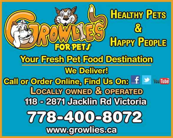 Growlies Pet Food (250-391-4475) - Display Ad - HEALTHY PETS & HAPPY PEOPLE Your Fresh Pet Food Destination We Deliver! Call or Order Online, Find Us On: LOCALLY OWNED & OPERATED 118 - 2871 Jacklin Rd Victoria 778-400-8072 www.growlies.ca HEALTHY PETS & HAPPY PEOPLE Your Fresh Pet Food Destination We Deliver! Call or Order Online, Find Us On: LOCALLY OWNED & OPERATED 118 - 2871 Jacklin Rd Victoria 778-400-8072 www.growlies.ca