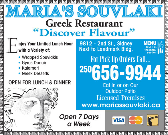Maria's Souvlaki Greek Restaurant (250-656-9944) - Display Ad - Greek Restaurant Discover Flavour MENU 9812 - 2nd St., Sidney find it in the menu N ext to Landmark Bldg. section Wrapped Souvlakis For Pick Up Orders Call Gyros Donair Kalamari 250 Greek Desserts 656-9944 OPEN FOR LUNCH & DINNER Eat In or on Our Outdoor Patio Premises Licensed www.mariassouvlaki.ca Open 7 Days a Week