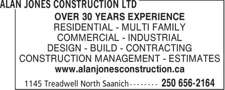Alan Jones Construction Ltd (250-656-2164) - Display Ad - OVER 30 YEARS EXPERIENCE RESIDENTIAL - MULTI FAMILY COMMERCIAL - INDUSTRIAL DESIGN - BUILD - CONTRACTING CONSTRUCTION MANAGEMENT - ESTIMATES www.alanjonesconstruction.ca