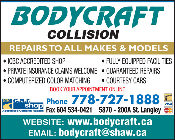 Body Craft Collision (604-534-0444) - Display Ad - REPAIRS TO ALL MAKES & MODELS ICBC ACCREDITED SHOP FULLY EQUIPPED FACILITIES PRIVATE INSURANCE CLAIMS WELCOME  GUARANTEED REPAIRS COMPUTERIZED COLOR MATCHING COURTESY CARS BOOK YOUR APPOINTMENT ONLINE Phone778-727-1888 5870 - 200A St. LangleyFax 604 534-0421 WEBSITE: www.bodycraft.ca EMAIL: