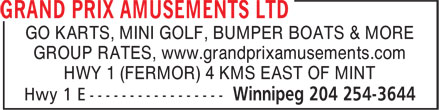 Grand Prix Amusements Ltd (204-254-3644) - Display Ad - GO KARTS, MINI GOLF, BUMPER BOATS & MORE GROUP RATES, www.grandprixamusements.com HWY 1 (FERMOR) 4 KMS EAST OF MINT GO KARTS, MINI GOLF, BUMPER BOATS & MORE GROUP RATES, www.grandprixamusements.com HWY 1 (FERMOR) 4 KMS EAST OF MINT