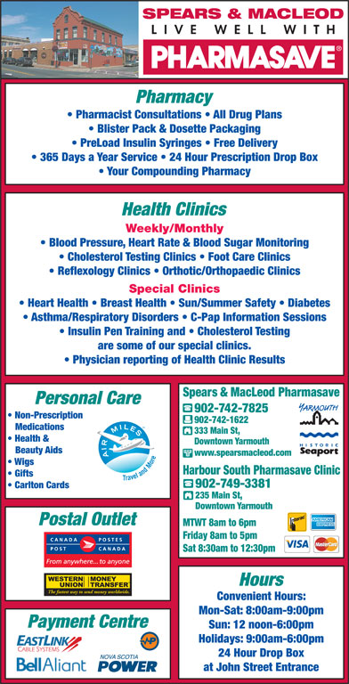 Pharmasave Spears & MacLeod (902-742-7825) - Annonce illustrée======= - SPEARS & MACLEOD Pharmacy Pharmacist Consultations   All Drug Plans Blister Pack & Dosette Packaging PreLoad Insulin Syringes   Free Delivery 365 Days a Year Service   24 Hour Prescription Drop Box Your Compounding Pharmacy Health Clinics Weekly/Monthly Blood Pressure, Heart Rate & Blood Sugar Monitoring Cholesterol Testing Clinics   Foot Care Clinics Reflexology Clinics   Orthotic/Orthopaedic Clinics Special Clinics Heart Health   Breast Health   Sun/Summer Safety   Diabetes Asthma/Respiratory Disorders   C-Pap Information Sessions Insulin Pen Training and   Cholesterol Testing are some of our special clinics. Physician reporting of Health Clinic Results Spears & MacLeod Pharmasave Personal Care 902-742-7825 Non-Prescription 902-742-1622 Medications 333 Main St, Health & Downtown Yarmouth Beauty Aids www.spearsmacleod.com Wigs Harbour South Pharmasave Clinic Gifts 902-749-3381 Carlton Cards 235 Main St, Downtown Yarmouth Postal Outlet MTWT 8am to 6pm Friday 8am to 5pm Sat 8:30am to 12:30pm Hours The fastest way to send money worldwide. Convenient Hours: Mon-Sat: 8:00am-9:00pm Payment Centre Sun: 12 noon-6:00pm Holidays: 9:00am-6:00pm 24 Hour Drop Box at John Street Entrance