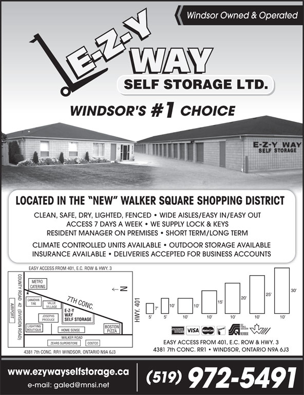 E-Z-Y Way Self Storage (519-972-5491) - Display Ad - Windsor Owned & Operated WINDSOR'S CHOICE #1 LOCATED IN THE  NEW  WALKER SQUARE SHOPPING DISTRICT CLEAN, SAFE, DRY, LIGHTED, FENCED   WIDE AISLES/EASY IN/EASY OUT ACCESS 7 DAYS A WEEK   WE SUPPLY LOCK & KEYS RESIDENT MANAGER ON PREMISES   SHORT TERM/LONG TERM CLIMATE CONTROLLED UNITS AVAILABLE   OUTDOOR STORAGE AVAILABLE INSURANCE AVAILABLE   DELIVERIES ACCEPTED FOR BUSINESS ACCOUNTS EASY ACCESS FROM 401, E.C. ROW & HWY. 3 VALUE VILLAGE JOSEPHS PRODUCE EASY ACCESS FROM 401, E.C. ROW & HWY. 3 4381 7th CONC. RR1   WINDSOR, ONTARIO N9A 6J3 4381 7th CONC. RR1 WINDSOR, ONTARIO N9A 6J3 www.ezywayselfstorage.ca 519 972-5491