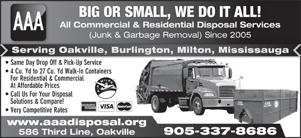 AAA All Commercial & Residential Disposal Services (905-337-8686) - Display Ad - At Affordable Prices Call Us For Your Disposal Solutions & Compare! Very Competitive Rates www.aaadisposal.org 905-337-8686 586 Third Line, Oakville BIG OR SMALL, WE DO IT ALL! All Commercial & Residential Disposal Services AAA (Junk & Garbage Removal) Since 2005 age al) Serving Oakville, Burlington, Milton, Mississauga Same Day Drop Off & Pick-Up Service  Same Day Drop Off & Pick-Up Service 4 Cu. Yd to 27 Cu. Yd Walk-In Containers For Residential & Commercial