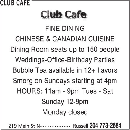Club Cafe (204-773-2684) - Display Ad - FINE DINING CHINESE & CANADIAN CUISINE Dining Room seats up to 150 people Weddings-Office-Birthday Parties Bubble Tea available in 12+ flavors Smorg on Sundays starting at 4pm HOURS: 11am - 9pm Tues - Sat Sunday 12-9pm Monday closed