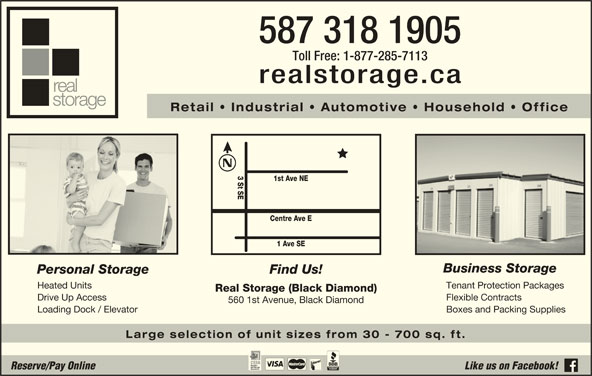 Real Storage (1-866-735-0409) - Display Ad - 587 318 1905 Toll Free: 1-877-285-7113 realstorage.ca Retail   Industrial   Automotive   Household   Office 3 St SE 1st Ave NE Centre Ave E 1 Ave SE Business Storage Personal Storage Find Us! Heated Units Tenant Protection Packages Real Storage (Black Diamond) Drive Up Access Flexible Contracts 560 1st Avenue, Black Diamond Loading Dock / Elevator Boxes and Packing Supplies Large selection of unit sizes from 30 - 700 sq. ft. Reserve/Pay Online Like us on Facebook!