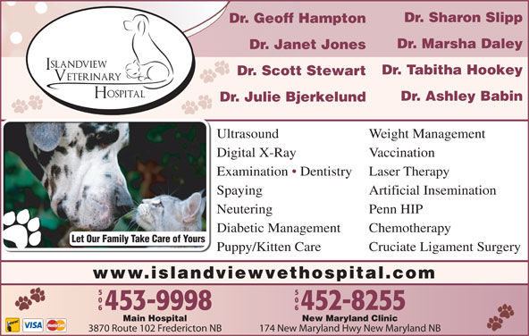 Islandview Veterinary Hospital (506-453-9998) - Display Ad - Dr. Sharon Slipp Dr. Geoff Hampton Dr. Marsha Daley Dr. Janet Jones Dr. Tabitha Hookey Dr. Scott Stewart Dr. Ashley Babin Dr. Julie Bjerkelund Ultrasound Weight Management Digital X-Ray Vaccination Examination   Dentistry Laser Therapy Chemotherapy Let Our Family Take Care of Yours Puppy/Kitten Care Cruciate Ligament Surgery www.islandviewvethospital.com New Maryland ClinicMain Hospital 174 New Maryland Hwy New Maryland NB3870 Route 102 Fredericton NB Spaying Artificial Insemination Neutering Penn HIP Diabetic Management