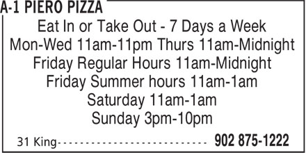 A -1 Piero Pizza (902-875-1222) - Annonce illustrée======= - Eat In or Take Out - 7 Days a Week Mon-Wed 11am-11pm Thurs 11am-Midnight Friday Regular Hours 11am-Midnight Friday Summer hours 11am-1am Saturday 11am-1am Sunday 3pm-10pm