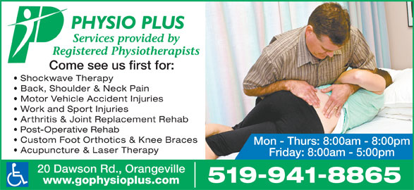 Physio Plus Orthopaedic & Sports Injury Clinic (519-941-8865) - Display Ad - Arthritis & Joint Replacement Rehab Post-Operative Rehab Custom Foot Orthotics & Knee Braces Mon - Thurs: 8:00am - 8:00pm Acupuncture & Laser Therapy Friday: 8:00am - 5:00pm 20 Dawson Rd., Orangeville 519-941-8865 www.gophysioplus.com Services provided by Registered Physiotherapists Come see us first for: Shockwave Therapy Back, Shoulder & Neck Pain Motor Vehicle Accident Injuries Work and Sport Injuries