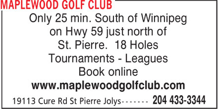 Maplewood Golf Club (204-433-3344) - Display Ad - Only 25 min. South of Winnipeg on Hwy 59 just north of St. Pierre. 18 Holes Tournaments - Leagues Book online www.maplewoodgolfclub.com