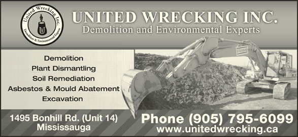 United Wrecking Inc (905-795-6099) - Display Ad - DemolitionDemolition Plant DismantlingPlant Dismantling Soil Remediationl Remediation Asbestos & Mould AbatementAsbestos & MoulAbatement Excavation Excavation 1495 Bonhill Rd. (Unit 14)1495 Bonhill Rd. (Unit 14) Phone (905) 795-6099Phone (905) 7956099- MississaugaMississauga www.unitedwrecking.cawww.unitedwrecking.ca