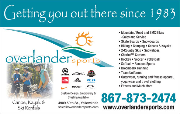 Overlander Sports (867-873-2474) - Display Ad - 4909 50th St., Yellowknife www.overlandersports.com Mountain / Road and BMX Bikes -Sales and Service Skate Boards   Snowboards Hiking   Camping   Canoes & Kayaks X-Country Skis   Snowshoes Chariot  Carriers Hockey   Soccer   Volleyball Softball   Racquet Sports Broomball  Running Team Uniforms: Outerwear, running and fitness apparel, yoga wear and travel clothing Fitness and Much More Custom Design, Embroidery & Cresting Available 867-873-2474