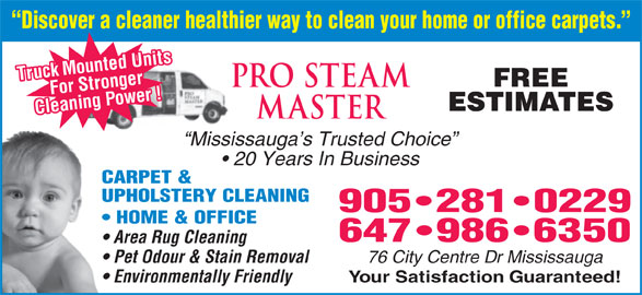 Pro Steam Master (905-281-0229) - Display Ad - Discover a cleaner healthier way to clean your home or office carpets. Truck Mounted Units For Stronger FREE eaning Power ! ESTIMATES Cl Mississauga s Trusted Choice 20 Years In Business CARPET & UPHOLSTERY CLEANING 905 281 0229 HOME & OFFICE 647 986 6350 Area Rug Cleaning 76 City Centre Dr Mississauga Pet Odour & Stain Removal Your Satisfaction Guaranteed! Environmentally Friendly