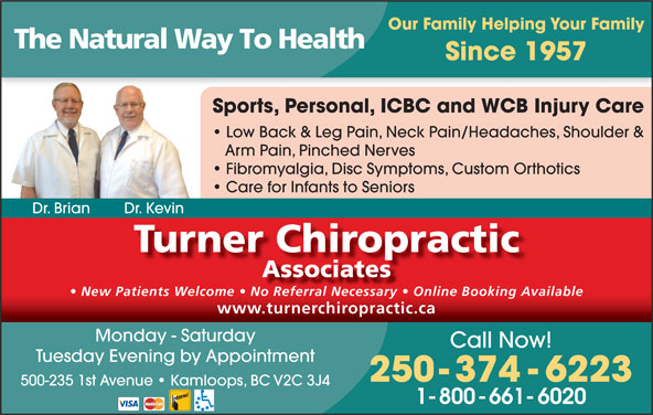 Turner Chiropractic Associates (250-374-6223) - Display Ad - Our Family Helping Your Family The Natural Way To Health Since 1957 Sports, Personal, ICBC and WCB Injury Care Low Back & Leg Pain, Neck Pain/Headaches, Shoulder & Arm Pain, Pinched Nerves Fibromyalgia, Disc Symptoms, Custom Orthotics Care for Infants to Seniors Dr. Brian Dr. Kevin Turner Chiropractic Associates New Patients Welcome   No Referral Necessary   Online Booking Available www.turnerchiropractic.cawww.turnerchiropractic.ca Monday - Saturday Call Now! Tuesday Evening by Appointment 250-374-6223 500-235 1st Avenue   Kamloops, BC V2C 3J4 1-800-661-6020