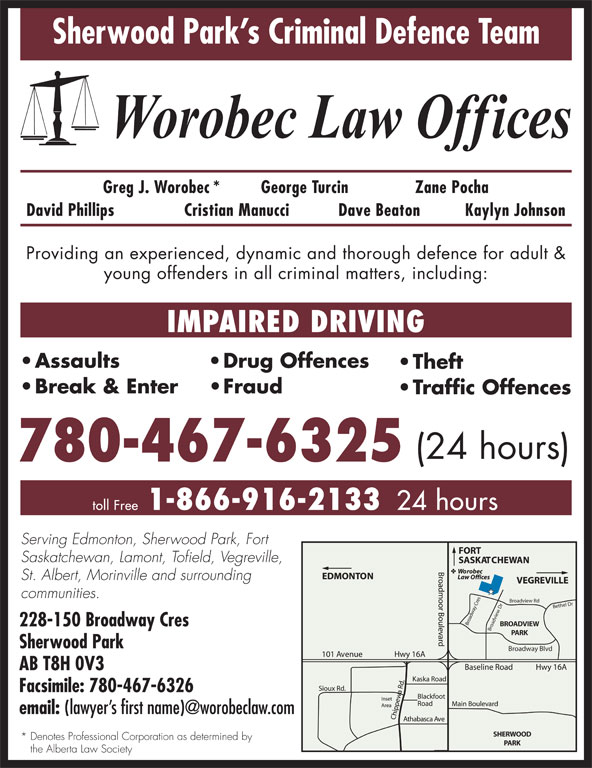 Worobec Law Offices (780-467-6325) - Display Ad - 24 hours Serving Edmonton, Sherwood Park, Fort Saskatchewan, Lamont, Tofield, Vegreville, St. Albert, Morinville and surrounding communities. Broadview Rd Bethel Dr Broadview Dr Broadway Cres BROADVIEW 228-150 Broadway Cres PARK Sherwood Park Broadway Blvd AB T8H 0V3 Facsimile: 780-467-6326 email: SHERWOOD * Denotes Professional Corporation as determined by PARK the Alberta Law Society Sherwood Park s Criminal Defence Team Greg J. Worobec* George Turcin Zane Pocha David Phillips Cristian Manucci Dave Beaton Kaylyn Johnson Providing an experienced, dynamic and thorough defence for adult & young offenders in all criminal matters, including: IMPAIRED DRIVING Assaults Drug Offences Theft Break & Enter Fraud Traffic Offences (24 hours) 780-467-6325 1-866-916-2133 toll Free