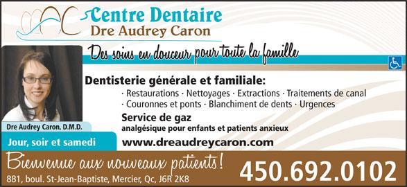 Centre Dentaire Dre Audrey Caron (450-692-0102) - Annonce illustrée======= - Dre Audrey Caron Dentisterie générale et familiale: · Restaurations · Nettoyages · Extractions · Traitements de canal · Couronnes et ponts · Blanchiment de dents · Urgences 450.692.0102 881, boul. St-Jean-Baptiste, Mercier, Qc, J6R 2K8 Service de gaz Dre Audrey Caron, D.M.D. analgésique pour enfants et patients anxieux Jour, soir et samedi www.dreaudreycaron.com