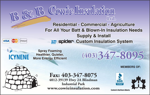 B & B Cowie Insulation Ltd (403-347-8095) - Display Ad - Residential - Commercial - Agriculture For All Your Batt & Blown-In Insulation Needs Supply & Install cheque Custom Insulation System Spray Foaming Healthier, Quieter, (403) 347-8095 ICYNENE More Energy Efficient MEMBERS OF: Fax: 403-347-8075 4012-39139 Hwy 2A Blindman Industrial Park www.cowieinsulation.com