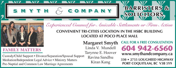 Smyth & Company Barristers & Solicitors (604-942-6560) - Display Ad - SOLICITORS Experienced Counsel for Amicable Settlements or Firm Action CONVENIENT TRI-CITIES LOCATION IN THE HSBC BUILDING LOCATED AT POCO PLACE MALL CALL FOR A FREE CONSULTATION Margaret Smyth Linda V.  Mundell 604 942-6560 FAMILY MATTERS Tarynne E. Hoover www.smythandcompany.ca Custody/Child Support   Divorce/Separation/Spousal Support Ravina Sandhu 330   2755 LOUGHEED HIGHWAY Mediation/Independent Legal Advice   Ministry Matters Kiran Kang PORT COQUITLAM, BC  V3B 5Y9 Pre-Nuptial and Common Law Marriage Agreements BARRISTERS &