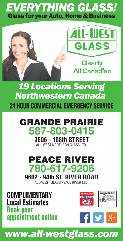 All-West Glass (780-532-4711) - Display Ad - GRANDE PRAIRIE 587-803-0415 9606 - 108th STREET ALL-WEST NORTHERN GLASS LTD. PEACE RIVER 24 HOUR COMMERCIAL EMERGENCY SERVICE 780-617-9206 9602 - 94th St. RIVER ROAD We support:We support: ALL-WEST GLASS PEACE RIVER LTD. COMPLIMENTARY Book your Local Estimates appointment online