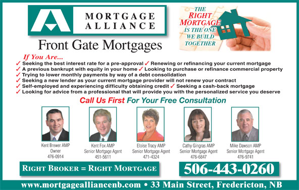 Mortgage Alliance - Front Gate Mortgages (506-443-0260) - Display Ad - THE RIGHT MORTGAGE IS THE ONE WE BUILD TOGETHER Front Gate Mortgages If You Are... Seeking the best interest rate for a pre-approval Renewing or refinancing your current mortgage A previous bankrupt with equity in your home Looking to purchase or refinance commercial property Trying to lower monthly payments by way of a debt consolidation Seeking a new lender as your current mortgage provider will not renew your contract Self-employed and experiencing difficulty obtaining credit Seeking a cash-back mortgage Looking for advice from a professional that will provide you with the personalized service you deserve Call Us First For Your Free Consultation Kent Brewer AMP Kent Fox AMP Cathy Gingras AMP Mike Dawson AMPEloise Tracy AMP Owner Senior Mortgage Agent Senior Mortgage AgentSenior Mortgage Agent 476-0914 451-5611 476-6847 476-9741471-4324 Right Broker = Right Mortgage 506-443-0260 www.mortgagealliancenb.com 33 Main Street, Fredericton, NB