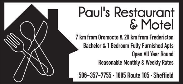 Paul's Restaurant&Motel (506-357-7755) - Annonce illustrée======= - 7 km from Oromocto & 20 km from Fredericton Bachelor & 1 Bedroom Fully Furnished Apts Open All Year Round Reasonable Monthly & Weekly Rates 506-357-7755 · 1885 Route 105 · Sheffield