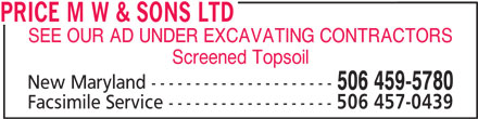 Price M W & Sons Ltd (506-459-5780) - Display Ad - PRICE M W & SONS LTD SEE OUR AD UNDER EXCAVATING CONTRACTORS Screened Topsoil New Maryland --------------------- 506 459-5780 Facsimile Service ------------------- 506 457-0439 PRICE M W & SONS LTD SEE OUR AD UNDER EXCAVATING CONTRACTORS Screened Topsoil New Maryland --------------------- 506 459-5780 Facsimile Service ------------------- 506 457-0439