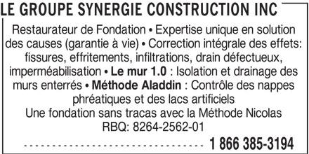 Le Groupe Synergie Construction Inc (1-866-385-3194) - Annonce illustrée======= - LE GROUPE SYNERGIE CONSTRUCTION INC Restaurateur de Fondation   Expertise unique en solution des causes (garantie à vie)   Correction intégrale des effets: fissures, effritements, infiltrations, drain défectueux, imperméabilisation Le mur 1.0 : Isolation et drainage des murs enterrés Méthode Aladdin : Contrôle des nappes phréatiques et des lacs artificiels Une fondation sans tracas avec la Méthode Nicolas RBQ: 8264-2562-01 -------------------------------- 1 866 385-3194