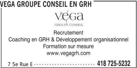 VEGA Groupe Conseil en GRH (418-725-5232) - Annonce illustrée======= - www.vegagrh.com ------------------------ 418 725-5232 7 5e Rue E VEGA GROUPE CONSEIL EN GRH Recrutement Coaching en GRH & Développement organisationnel Formation sur mesure