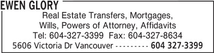 Ewen Glory (604-327-3399) - Display Ad - Real Estate Transfers, Mortgages, Wills, Powers of Attorney, Affidavits Tel: 604-327-3399  Fax: 604-327-8634 5606 Victoria Dr Vancouver --------- 604 327-3399 EWEN GLORY