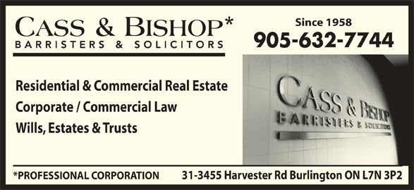 Cass & Bishop (905-632-7744) - Display Ad - Since 1958 905-632-7744 Residential & Commercial Real Estate Corporate / Commercial Law Wills, Estates & Trusts 31-3455 Harvester Rd Burlington ON L7N 3P2*PROFESSIONAL CORPORATION