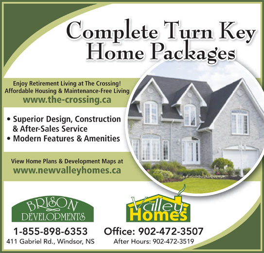 New Valley Homes (902-798-8224) - Display Ad - Complete Turn Key Home Packages Enjoy Retirement Living at The Crossing!Living atThe Cossing! Affordable Housing & Maintenance-Free Living Maintenance-Fee Living www.the-crossing.caossing.ca Superior Design, Constructionign Construction & After-Sales Serviceervice Modern Features & Amenitieses &Amenities View Home Plans & Development Maps at www.newvalleyhomes.ca 1-855-898-6353 Office: 902-472-3507 411 Gabriel Rd., Windsor, NS After Hours: 902-472-3519