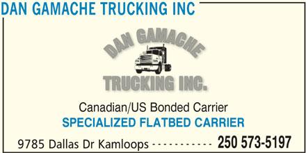 Dan Gamache Trucking Inc (250-573-5197) - Display Ad - DAN GAMACHE TRUCKING INC Canadian/US Bonded Carrier SPECIALIZED FLATBED CARRIER ----------- 250 573-5197 9785 Dallas Dr Kamloops DAN GAMACHE TRUCKING INC