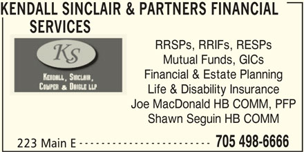 Kendall Sinclair & Partners Financial Services (705-498-6666) - Display Ad - KENDALL SINCLAIR & PARTNERS FINANCIAL SERVICES RRSPs, RRIFs, RESPs Mutual Funds, GICs Financial & Estate Planning Life & Disability Insurance Joe MacDonald HB COMM, PFP Shawn Seguin HB COMM ------------------------ 705 498-6666 223 Main E