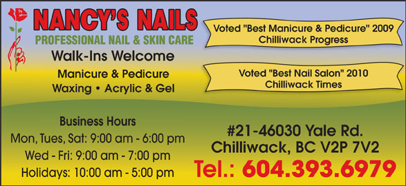 """Nancy's Nails (604-393-6979) - Display Ad - Voted """"Best Manicure & Pedicure"""" 2009 Chilliwack Progress Walk-Ins Welcome Voted """"Best Nail Salon"""" 2010 Manicure & Pedicure Chilliwack Times Waxing   Acrylic & Gel Business Hours #21-46030 Yale Rd. Mon, Tues, Sat: 9:00 am - 6:00 pm Chilliwack, BC V2P 7V2 Wed - Fri: 9:00 am - 7:00 pm Holidays: 10:00 am - 5:00 pm Tel.: 604.393.6979"""