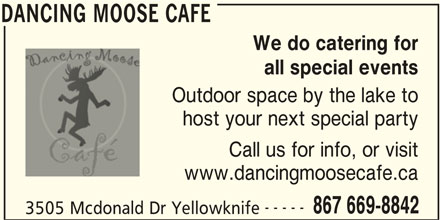 Dancing Moose Café (867-669-8842) - Display Ad - DANCING MOOSE CAFE We do catering for all special events Outdoor space by the lake to DANCING MOOSE CAFE host your next special party Call us for info, or visit www.dancingmoosecafe.ca ----- 867 669-8842 3505 Mcdonald Dr Yellowknife